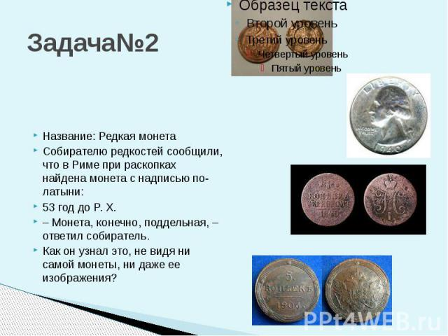 Задача№2 Название: Редкая монета Собирателю редкостей сообщили, что в Риме при раскопках найдена монета с надписью по-латыни: 53 год до P. X. – Монета, конечно, поддельная, – ответил собиратель. Как он узнал это, не видя ни самой монеты, ни даже ее …