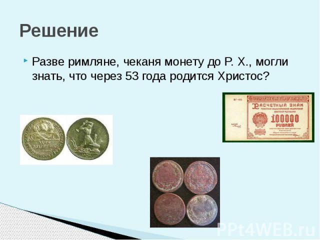 Решение Разве римляне, чеканя монету до P. X., могли знать, что через 53 года родится Христос?