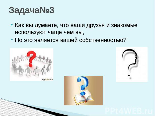 Задача№3 Как вы думаете, что ваши друзья и знакомые используют чаще чем вы, Но это является вашей собственностью?