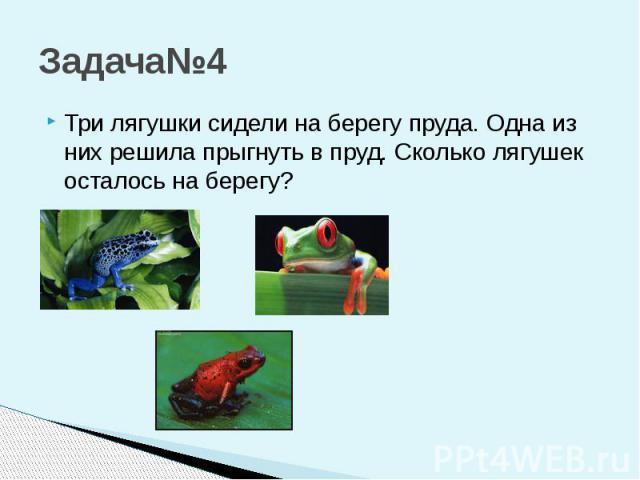 Задача№4 Три лягушки сидели на берегу пруда. Одна из них решила прыгнуть в пруд. Сколько лягушек осталось на берегу?