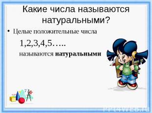 Какие числа называются натуральными? Целые положительные числа 1,2,3,4,5….. назы