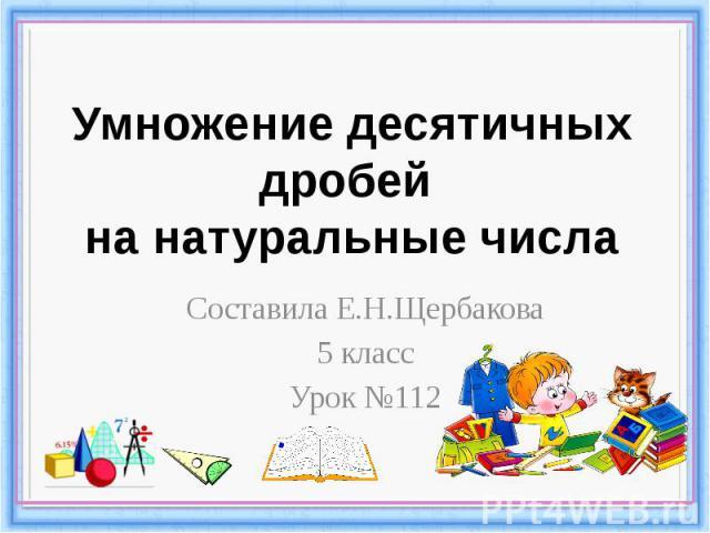 Умножение десятичных дробей на натуральные числа Составила Е.Н.Щербакова 5 класс Урок №112