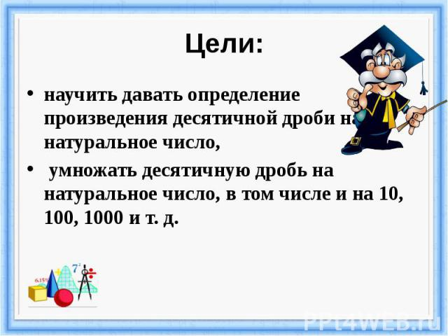 Цели: научить давать определение произведения десятичной дроби на натуральное число, умножать десятичную дробь на натуральное число, в том числе и на 10, 100, 1000 и т. д.