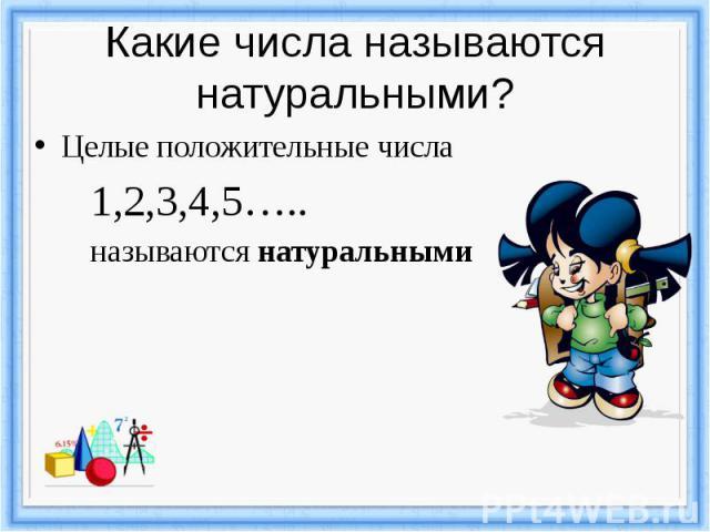 Какие числа называются натуральными? Целые положительные числа 1,2,3,4,5….. называются натуральными