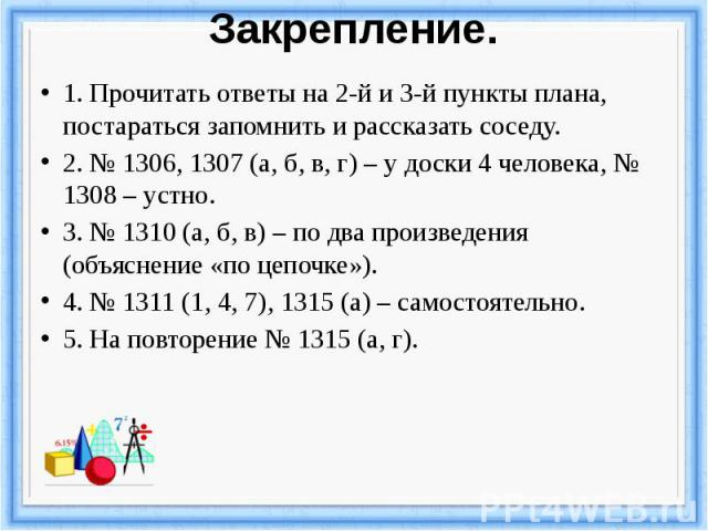Закрепление. 1. Прочитать ответы на 2-й и 3-й пункты плана, постараться запомнить и рассказать соседу. 2. № 1306, 1307 (а, б, в, г) – у доски 4 человека, № 1308 – устно. 3. № 1310 (а, б, в) – по два произведения (объяснение «по цепочке»). 4. № 1311 …