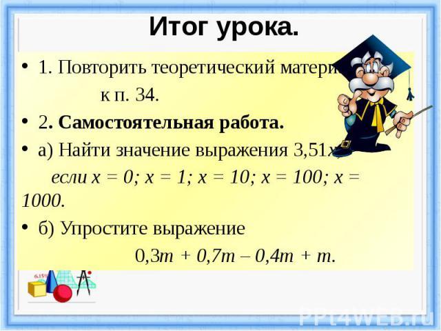 Итог урока. 1. Повторить теоретический материал к п. 34. 2. Самостоятельная работа. а) Найти значение выражения 3,51х, если х = 0; х = 1; х = 10; х=100; х = 1000. б) Упростите выражение 0,3m + 0,7m – 0,4m + m.