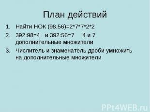 Найти НОК (98,56)=2*7*7*2*2 Найти НОК (98,56)=2*7*7*2*2 392:98=4 и 392:56=7 4 и