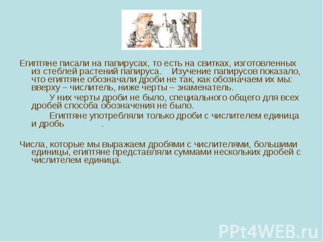 Египтяне писали на папирусах, то есть на свитках, изготовленных из стеблей растений папируса. Изучение папирусов показало, что египтяне обозначали дроби не так, как обозначаем их мы: вверху – числитель, ниже черты – знаменатель. Египтяне писали на п…
