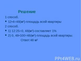 1 способ. 1 способ. 12•4=48(м²)-площадь всей квартиры 2 способ. 1) 12:25=0, 48(м