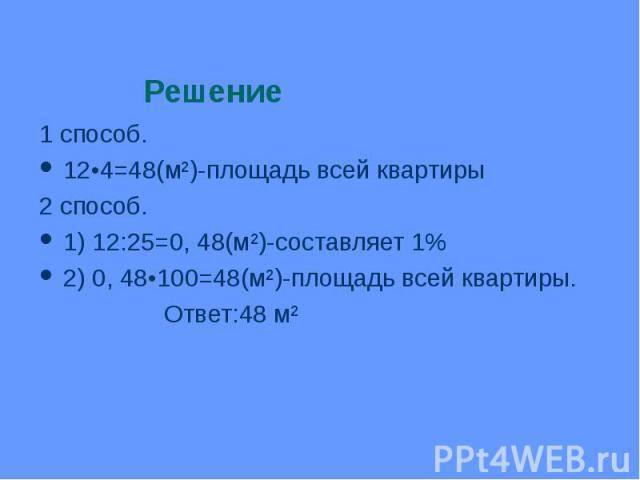 1 способ. 1 способ. 12•4=48(м²)-площадь всей квартиры 2 способ. 1) 12:25=0, 48(м²)-составляет 1% 2) 0, 48•100=48(м²)-площадь всей квартиры. Ответ:48 м²