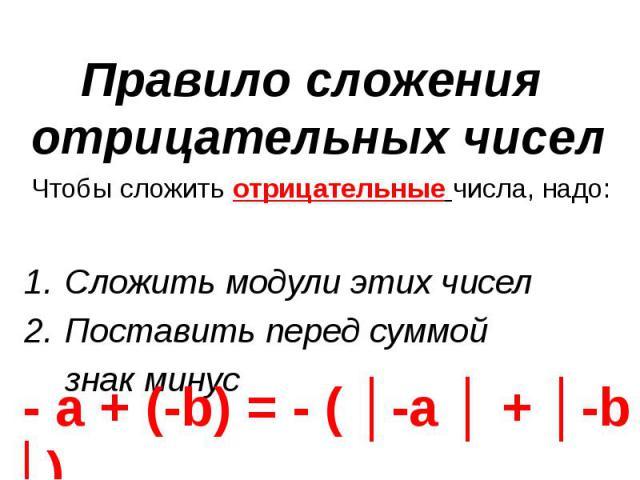 Чтобы сложить отрицательные числа, надо: Чтобы сложить отрицательные числа, надо: Сложить модули этих чисел Поставить перед суммой знак минус