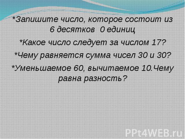 *Запишите число, которое состоит из 6 десятков 0 единиц *Запишите число, которое состоит из 6 десятков 0 единиц *Какое число следует за числом 17? *Чему равняется сумма чисел 30 и 30? *Уменьшаемое 60, вычитаемое 10.Чему равна разность?