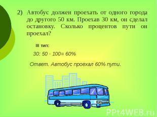 Автобус должен проехать от одного города до другого 50 км. Проехав 30 км, он сде