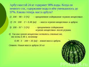 Арбуз массой 24 кг содержит 98% воды. Когда он немного сох, содержание воды в нё