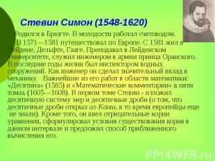 Стевин Симон (1548-1620) Родился в Брюгте. В молодости работал счетоводом. В 157