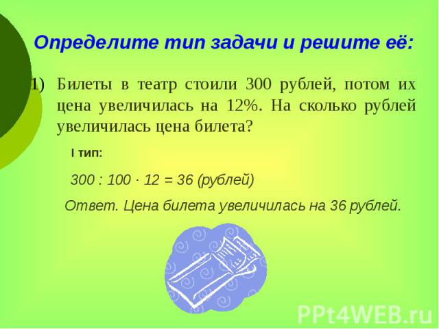 Определите тип задачи и решите её: Билеты в театр стоили 300 рублей, потом их цена увеличилась на 12%. На сколько рублей увеличилась цена билета?