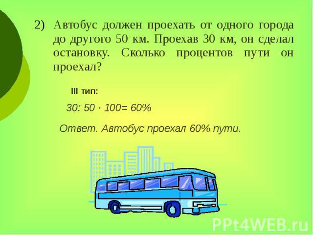 Автобус должен проехать от одного города до другого 50 км. Проехав 30 км, он сделал остановку. Сколько процентов пути он проехал? Автобус должен проехать от одного города до другого 50 км. Проехав 30 км, он сделал остановку. Сколько процентов пути о…