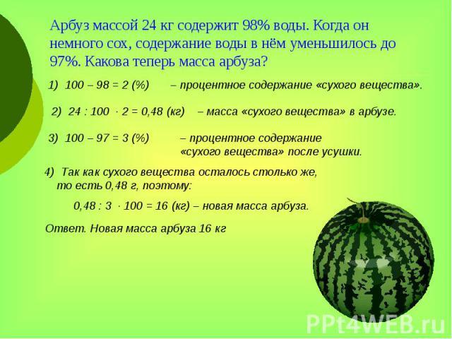 Арбуз массой 24 кг содержит 98% воды. Когда он немного сох, содержание воды в нём уменьшилось до 97%. Какова теперь масса арбуза?