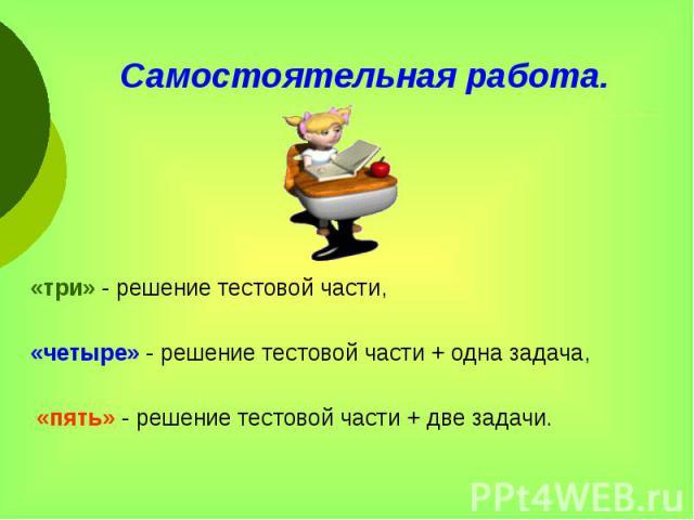 Самостоятельная работа. «три» - решение тестовой части, «четыре» - решение тестовой части + одна задача, «пять» - решение тестовой части + две задачи.
