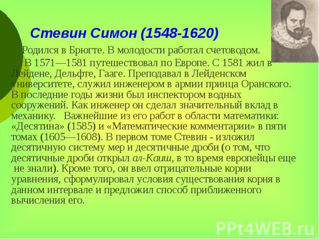 Стевин Симон (1548-1620) Родился в Брюгте. В молодости работал счетоводом. В 1571—1581 путешествовал по Европе. С 1581 жил в Лейдене, Дельфте, Гааге. Преподавал в Лейденском университете, служил инженером в армии принца Оранского. В последние годы ж…