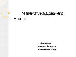 Математика Древнего Египта Выполнила Ученица 9 а класса Кольцова Наталья