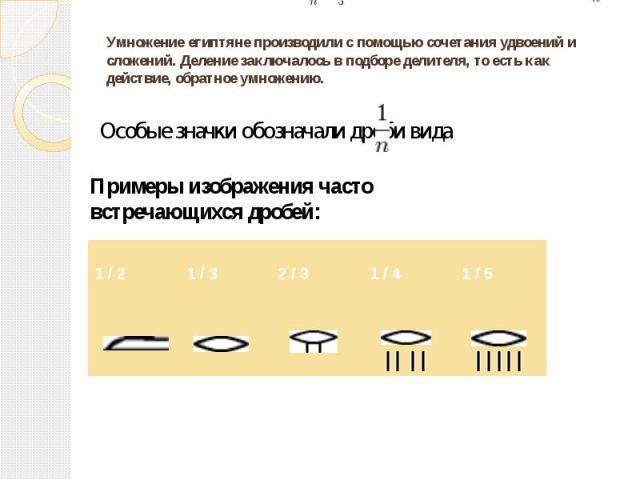 Умножение египтяне производили с помощью сочетания удвоений и сложений. Деление заключалось в подборе делителя, то есть как действие, обратное умножению.