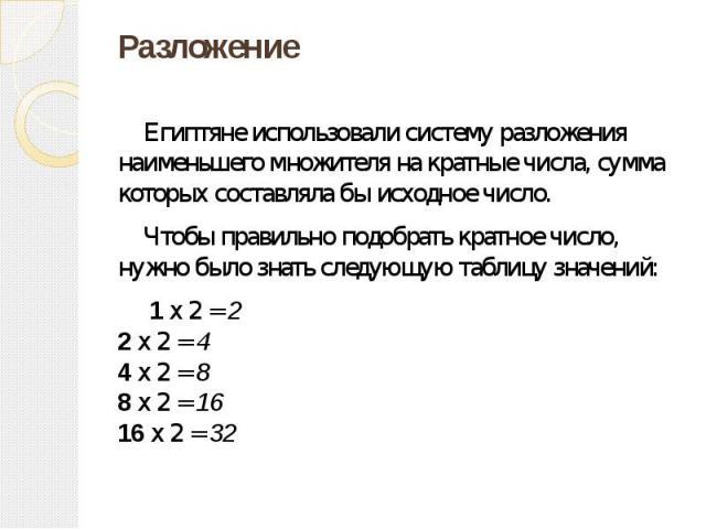 Разложение Египтяне использовали систему разложения наименьшего множителя на кратные числа, сумма которых составляла бы исходное число. Чтобы правильно подобрать кратное число, нужно было знать следующую таблицу значений: 1 x 2 = 2 2 x 2 = 4 4 x 2 =…