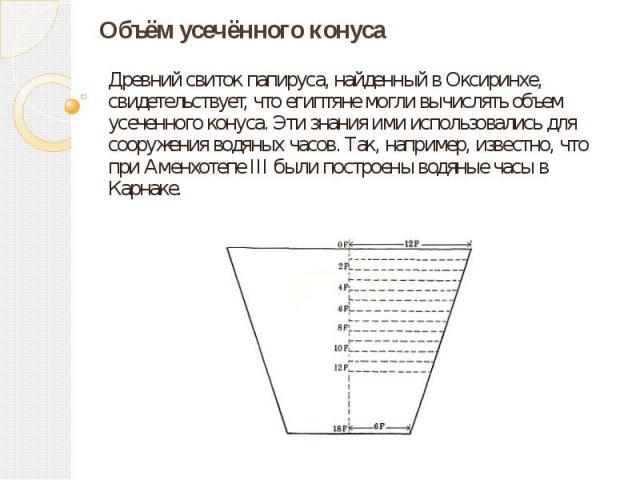 Объём усечённого конуса Древний свиток папируса, найденный в Оксиринхе, свидетельствует, что египтяне могли вычислять объем усеченного конуса. Эти знания ими использовались для сооружения водяных часов. Так, например, известно, что при Аменхотепе II…