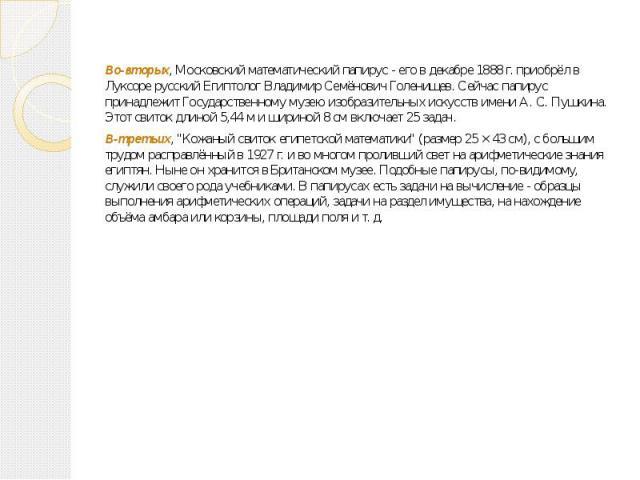 Во-вторых, Московский математический папирус - его в декабре 1888 г. приобрёл в Луксоре русский Египтолог Владимир Семёнович Голенищев. Сейчас папирус принадлежит Государственному музею изобразительных искусств имени А. С. Пушкина. Этот свиток длино…