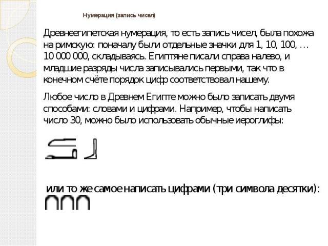 Нумерация (запись чисел) Древнеегипетская нумерация, то есть запись чисел, была похожа на римскую: поначалу были отдельные значки для 1, 10, 100, … 10 000 000, складываясь. Египтяне писали справа налево, и младшие разряды числа записывались первыми,…