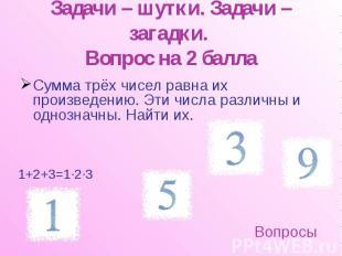 Задачи – шутки. Задачи – загадки. Вопрос на 2 балла Сумма трёх чисел равна их пр