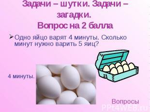 Задачи – шутки. Задачи – загадки. Вопрос на 2 балла Одно яйцо варят 4 минуты. Ск
