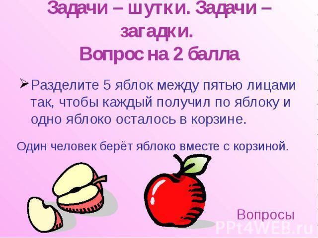 Задачи – шутки. Задачи – загадки. Вопрос на 2 балла Разделите 5 яблок между пятью лицами так, чтобы каждый получил по яблоку и одно яблоко осталось в корзине.