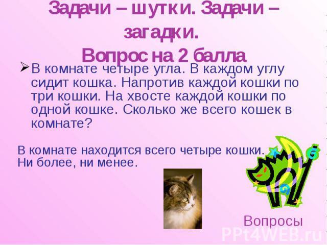 Задачи – шутки. Задачи – загадки. Вопрос на 2 балла В комнате четыре угла. В каждом углу сидит кошка. Напротив каждой кошки по три кошки. На хвосте каждой кошки по одной кошке. Сколько же всего кошек в комнате?