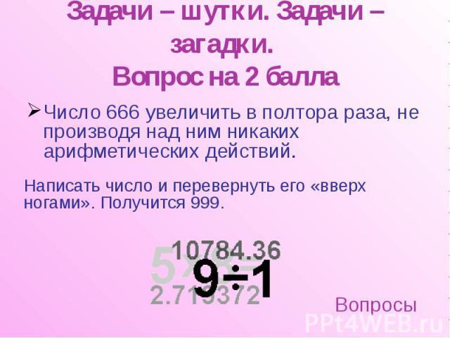 Задачи – шутки. Задачи – загадки. Вопрос на 2 балла Число 666 увеличить в полтора раза, не производя над ним никаких арифметических действий.