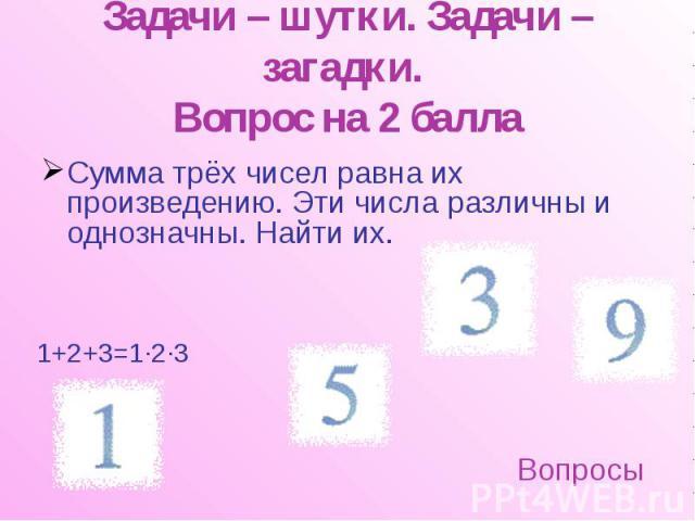 Задачи – шутки. Задачи – загадки. Вопрос на 2 балла Сумма трёх чисел равна их произведению. Эти числа различны и однозначны. Найти их.
