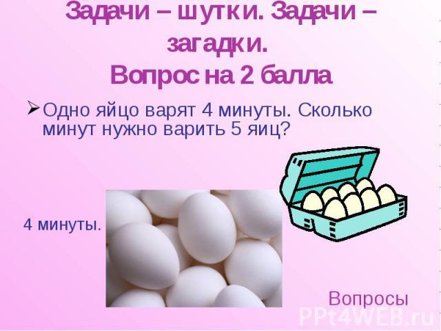 Задачи – шутки. Задачи – загадки. Вопрос на 2 балла Одно яйцо варят 4 минуты. Сколько минут нужно варить 5 яиц?