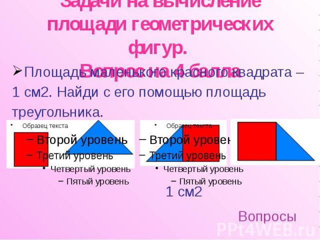 Задачи на вычисление площади геометрических фигур. Вопрос на 4 балла Площадь маленького красного квадрата – 1 см2. Найди с его помощью площадь треугольника.