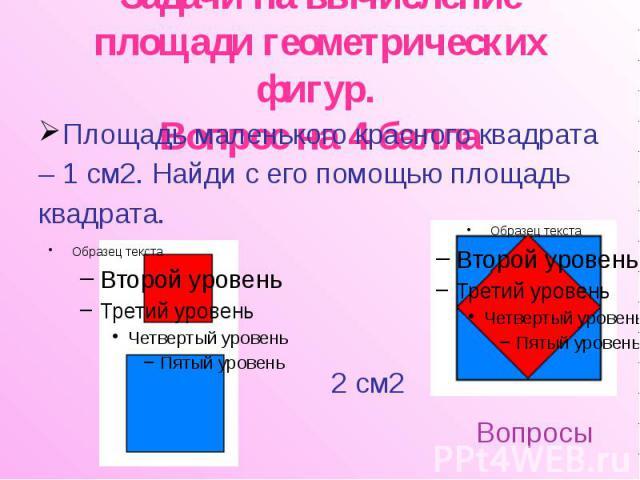 Задачи на вычисление площади геометрических фигур. Вопрос на 4 балла Площадь маленького красного квадрата – 1 см2. Найди с его помощью площадь квадрата.
