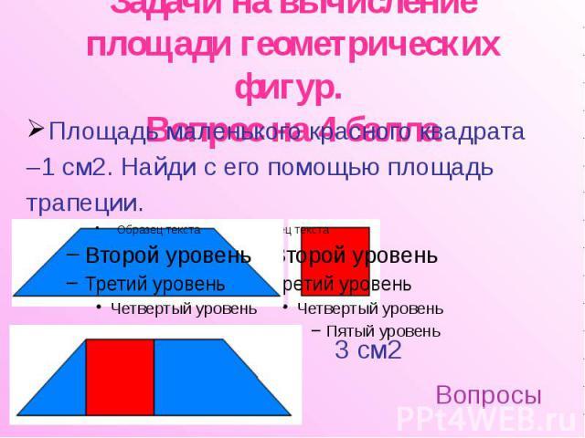 Задачи на вычисление площади геометрических фигур. Вопрос на 4 балла Площадь маленького красного квадрата –1 см2. Найди с его помощью площадь трапеции.