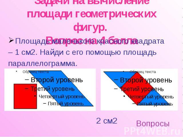 Задачи на вычисление площади геометрических фигур. Вопрос на 4 балла Площадь маленького красного квадрата – 1 см2. Найди с его помощью площадь параллелограмма.
