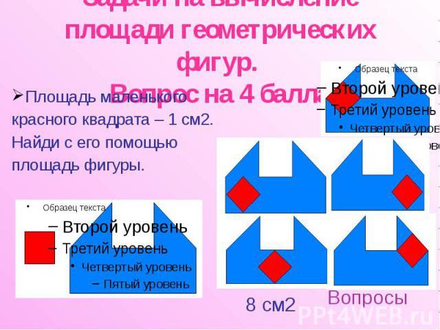 Задачи на вычисление площади геометрических фигур. Вопрос на 4 балла Площадь маленького красного квадрата – 1 см2. Найди с его помощью площадь фигуры.