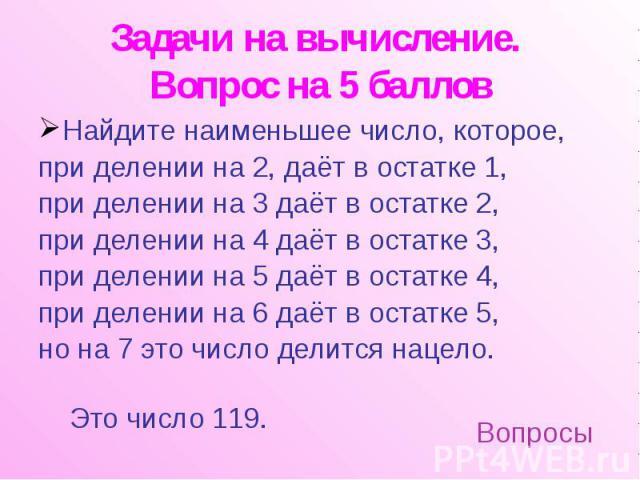 Задачи на вычисление. Вопрос на 5 баллов Найдите наименьшее число, которое, при делении на 2, даёт в остатке 1, при делении на 3 даёт в остатке 2, при делении на 4 даёт в остатке 3, при делении на 5 даёт в остатке 4, при делении на 6 даёт в остатке …