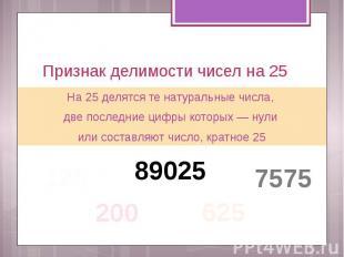 Признак делимости чисел на 25 На 25 делятся те натуральные числа, две последние