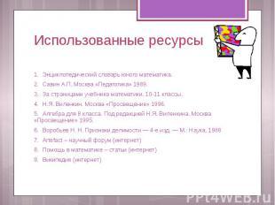 Использованные ресурсы 1. Энциклопедический словарь юного математика. 2. Савин А