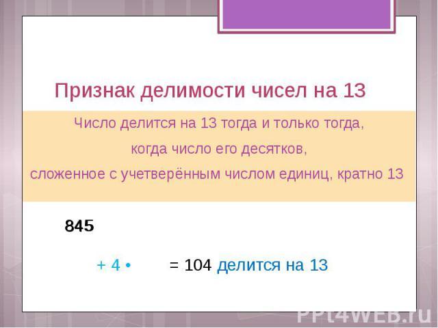 Признак делимости чисел на 13 Число делится на 13 тогда и только тогда, когда число его десятков, сложенное с учетверённым числом единиц, кратно 13