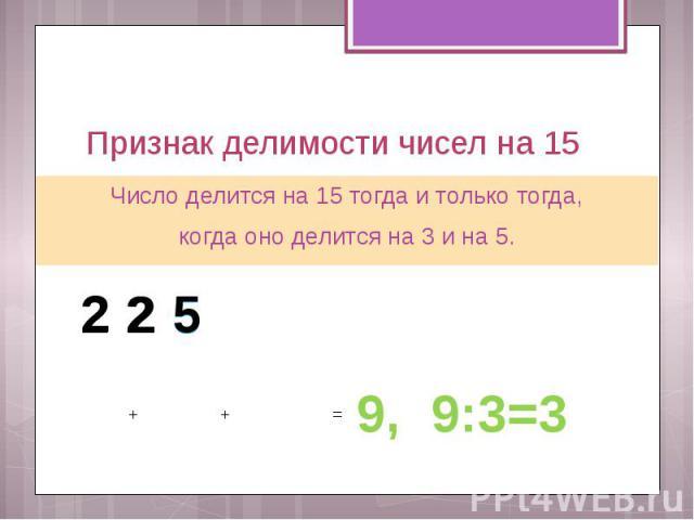 Признак делимости чисел на 15 Число делится на 15 тогда и только тогда, когда оно делится на 3 и на 5.