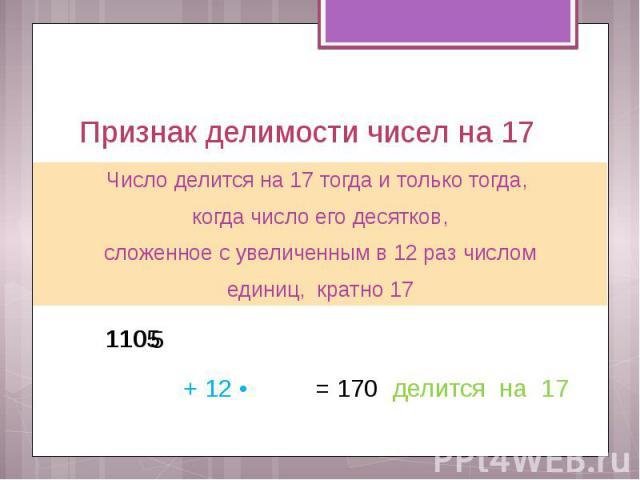 Признак делимости чисел на 17 Число делится на 17 тогда и только тогда, когда число его десятков, сложенное с увеличенным в 12 раз числом единиц, кратно 17