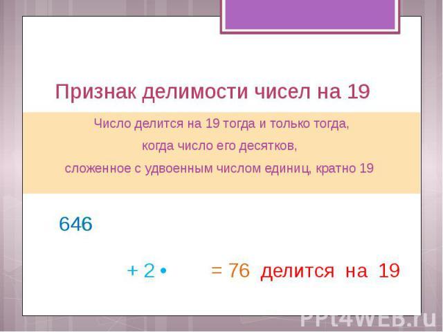 Признак делимости чисел на 19 Число делится на 19 тогда и только тогда, когда число его десятков, сложенное с удвоенным числом единиц, кратно 19