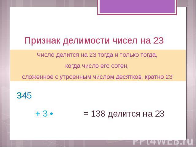 Признак делимости чисел на 23 Число делится на 23 тогда и только тогда, когда число его сотен, сложенное с утроенным числом десятков, кратно 23
